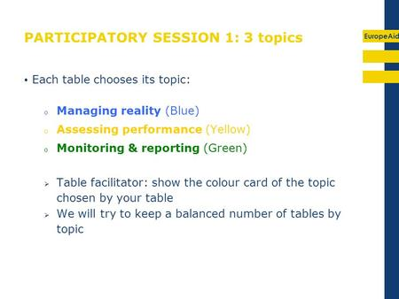 EuropeAid PARTICIPATORY SESSION 1: 3 topics Each table chooses its topic: o Managing reality (Blue) o Assessing performance (Yellow) o Monitoring & reporting.