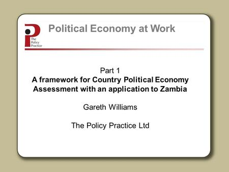 Part 1 A framework for Country Political Economy Assessment with an application to Zambia Gareth Williams The Policy Practice Ltd Political Economy at.