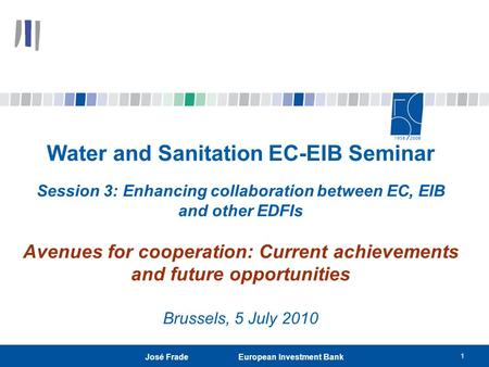 1 José Frade European Investment Bank Water and Sanitation EC-EIB Seminar Session 3: Enhancing collaboration between EC, EIB and other EDFIs Avenues for.