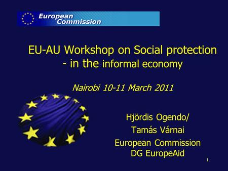 1 EU-AU Workshop on Social protection - in the informal economy Nairobi 10-11 March 2011 Hjördis Ogendo/ Tamás Várnai European Commission DG EuropeAid.