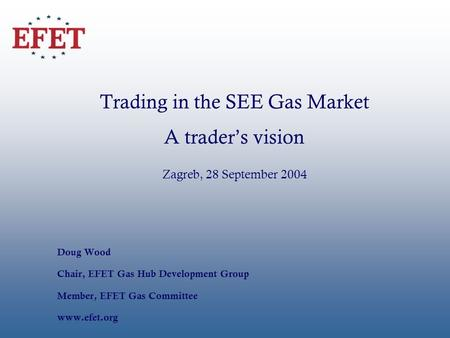 Trading in the SEE Gas Market A traders vision Zagreb, 28 September 2004 Doug Wood Chair, EFET Gas Hub Development Group Member, EFET Gas Committee www.efet.org.