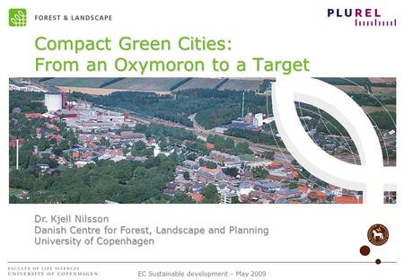 EC Sustainable development – May 2009 Compact Green Cities: From an Oxymoron to a Target Dr. Kjell Nilsson Danish Centre for Forest, Landscape and Planning.