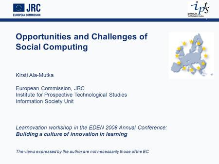1 Opportunities and Challenges of Social Computing Kirsti Ala-Mutka European Commission, JRC Institute for Prospective Technological Studies Information.