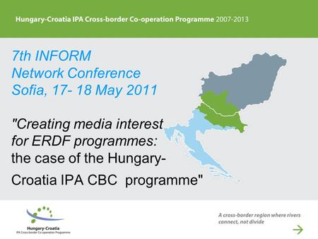7th INFORM Network Conference Sofia, 17- 18 May 2011 Creating media interest for ERDF programmes: the case of the Hungary- Croatia IPA CBC programme