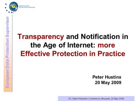 European Data Protection Supervisor EC Data Protection Conference, Brussels, 20 May 2009 Transparency and Notification in the Age of Internet: more Effective.