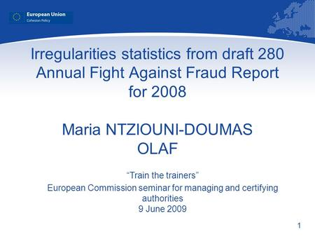 1 Irregularities statistics from draft 280 Annual Fight Against Fraud Report for 2008 Maria NTZIOUNI-DOUMAS OLAF Train the trainers European Commission.