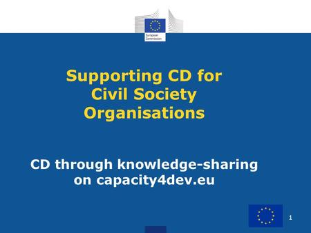 1 Supporting CD for Civil Society Organisations CD through knowledge-sharing on capacity4dev.eu.