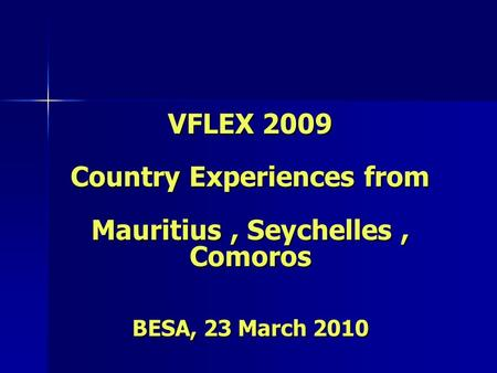 VFLEX 2009 Country Experiences from Mauritius, Seychelles, Comoros BESA, 23 March 2010.