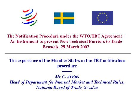 Swedish National Board of Trade - Christer Arvíus The Notification Procedure under the WTO/TBT Agreement : An Instrument to prevent New Technical Barriers.