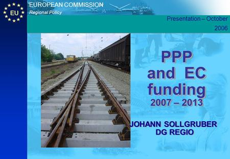 EU Regional Policy EUROPEAN COMMISSION PPP and EC funding 2007 – 2013 JOHANN SOLLGRUBER DG REGIO JOHANN SOLLGRUBER DG REGIO Presentation – October 2006.