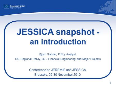 1 JESSICA snapshot - an introduction Bjorn Gabriel, Policy Analyst, DG Regional Policy, D3 - Financial Engineering and Major Projects Conference on JEREMIE.