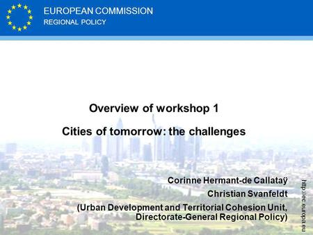 REGIONAL POLICY EUROPEAN COMMISSION  Overview of workshop 1 Cities of tomorrow: the challenges Corinne Hermant-de Callataÿ Christian.