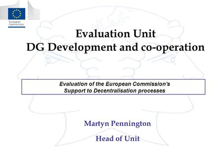 Evaluation Unit DG Development and co-operation Martyn Pennington Head of Unit Evaluation of the European Commission's Support to Decentralisation processes.