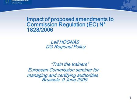 1 Impact of proposed amendments to Commission Regulation (EC) N° 1828/2006 Leif HÖGNÄS DG Regional Policy Train the trainers European Commission seminar.