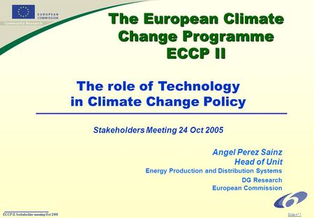ECCP II Stakeholder meeting Oct 2005 Slide n° 1 The European Climate Change Programme ECCP II The European Climate Change Programme ECCP II Angel Perez.