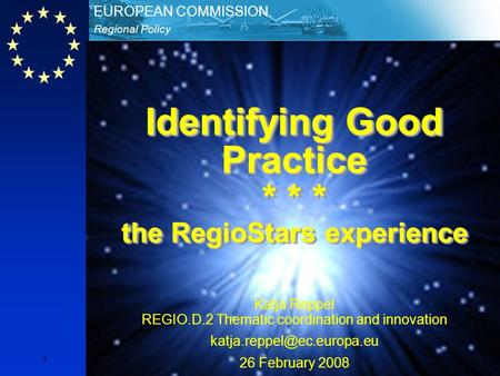 Regional Policy EUROPEAN COMMISSION 1 Identifying Good Practice * * * the RegioStars experience Katja Reppel REGIO.D.2 Thematic coordination and innovation.