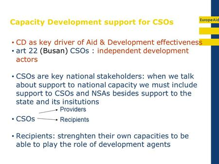 EuropeAid Capacity Development support for CSOs CD as key driver of Aid & Development effectiveness art 22 (Busan) CSOs : independent development actors.