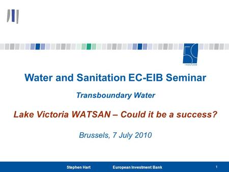1 Stephen Hart European Investment Bank Water and Sanitation EC-EIB Seminar Transboundary Water Lake Victoria WATSAN – Could it be a success? Brussels,