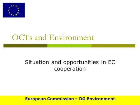 OCTs and Environment Situation and opportunities in EC cooperation European Commission – DG Environment.