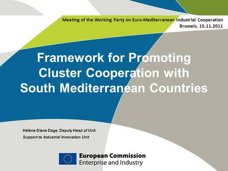 Framework for Promoting Cluster Cooperation with South Mediterranean Countries Hélène-Diane Dage, Deputy Head of Unit Support to Industrial Innovation.
