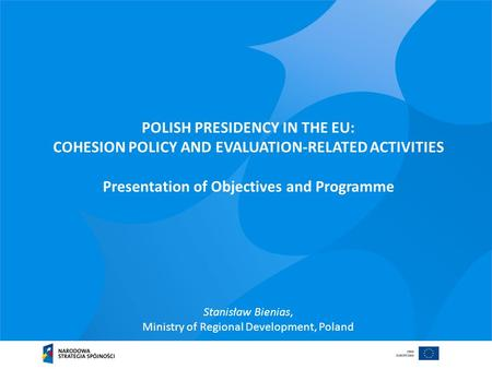 POLISH PRESIDENCY IN THE EU: COHESION POLICY AND EVALUATION-RELATED ACTIVITIES Presentation of Objectives and Programme Stanisław Bienias, Ministry of.