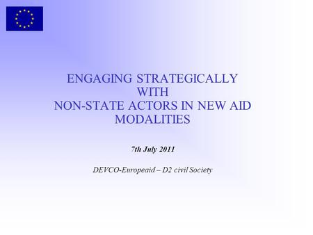 ENGAGING STRATEGICALLY WITH NON-STATE ACTORS IN NEW AID MODALITIES 7th July 2011 DEVCO-Europeaid – D2 civil Society.