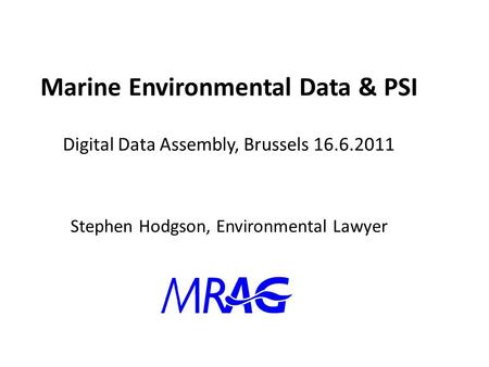 Marine Environmental Data & PSI Digital Data Assembly, Brussels 16.6.2011 Stephen Hodgson, Environmental Lawyer.