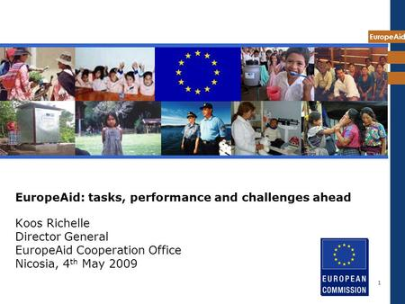 EuropeAid 1 EuropeAid: tasks, performance and challenges ahead Koos Richelle Director General EuropeAid Cooperation Office Nicosia, 4 th May 2009.