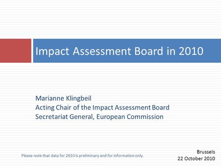 Please note that data for 2010 is preliminary and for information only. Marianne Klingbeil Acting Chair of the Impact Assessment Board Secretariat General,