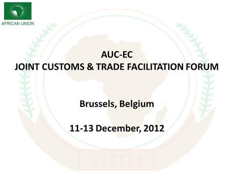AUC-EC JOINT CUSTOMS & TRADE FACILITATION FORUM Brussels, Belgium 11-13 December, 2012.
