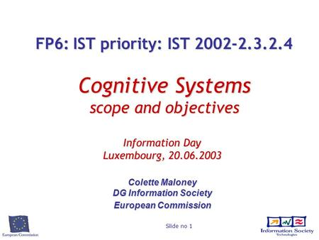 Slide no 1 FP6: IST priority: IST 2002-2.3.2.4 Cognitive Systems scope and objectives Information Day Luxembourg, 20.06.2003 Colette Maloney DG Information.