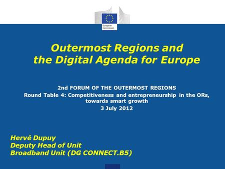 Hervé Dupuy Deputy Head of Unit Broadband Unit (DG CONNECT.B5) Outermost Regions and the Digital Agenda for Europe 2nd FORUM OF THE OUTERMOST REGIONS Round.