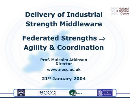 Delivery of Industrial Strength Middleware Federated Strengths Agility & Coordination Prof. Malcolm Atkinson Director www.nesc.ac.uk 21 st January 2004.