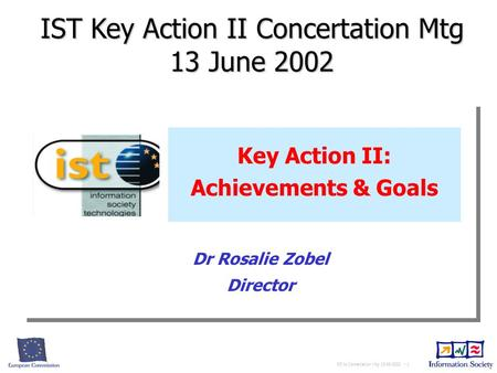 RZ to Concertation Mtg 13-06-2002 - 1 Key Action II: Achievements & Goals IST Key Action II Concertation Mtg 13 June 2002 Dr Rosalie Zobel Director.