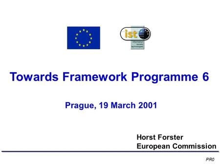 Towards Framework Programme 6 Prague, 19 March 2001 Horst Forster European Commission PR0.