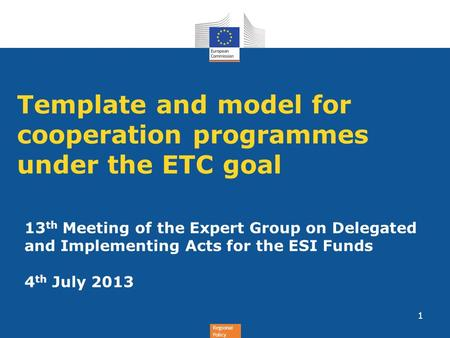 Regional Policy Template and model for cooperation programmes under the ETC goal 1 13 th Meeting of the Expert Group on Delegated and Implementing Acts.
