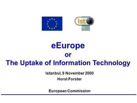 EEurope or The Uptake of Information Technology Istanbul, 9 November 2000 Horst Forster European Commission.