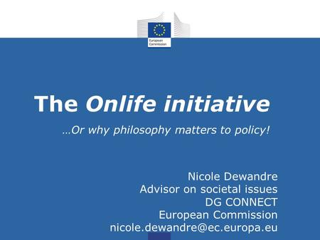 The Onlife initiative …Or why philosophy matters to policy! Nicole Dewandre Advisor on societal issues DG CONNECT European Commission