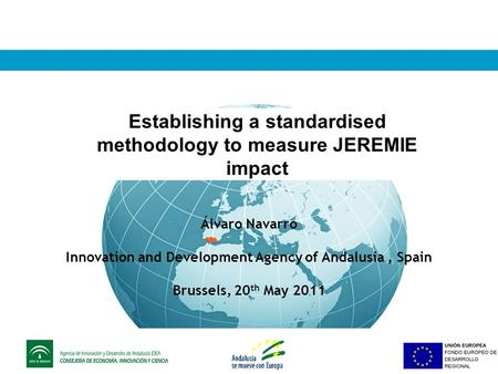 Establishing a standardised methodology to measure JEREMIE impact Álvaro Navarro Innovation and Development Agency of Andalusia, Spain Brussels, 20 th.