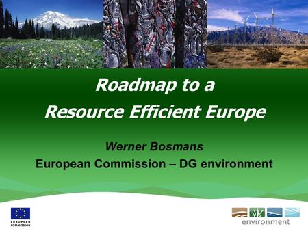 Roadmap to a Resource Efficient Europe Werner Bosmans European Commission – DG environment.