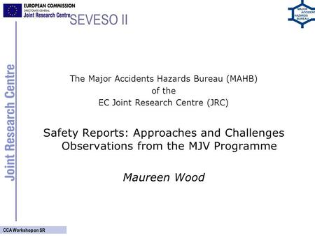 CCA Workshop on SR SEVESO II The Major Accidents Hazards Bureau (MAHB) of the EC Joint Research Centre (JRC) Safety Reports: Approaches and Challenges.