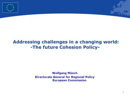 1 European Union Regional Policy – Employment, Social Affairs and Inclusion Addressing challenges in a changing world: -The future Cohesion Policy- Wolfgang.