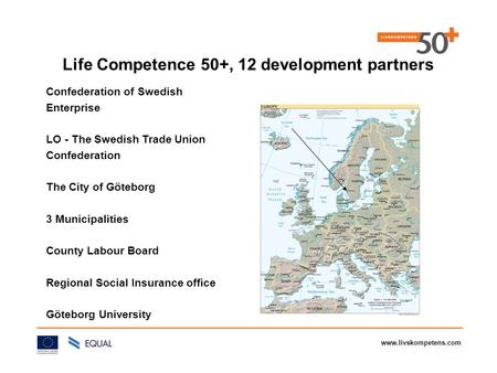 Www.livskompetens.com Life Competence 50+, 12 development partners Confederation of Swedish Enterprise LO - The Swedish Trade Union Confederation The City.
