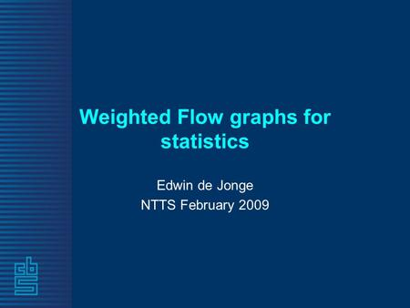 Weighted Flow graphs for statistics Edwin de Jonge NTTS February 2009.