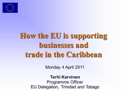 How the EU is supporting businesses and trade in the Caribbean Monday 4 April 2011 Terhi Karvinen Programme Officer EU Delegation, Trinidad and Tobago.