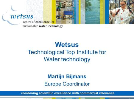 1File 20 combining scientific excellence with commercial relevance Wetsus Technological Top Institute for Water technology Martijn Bijmans Europe Coordinator.