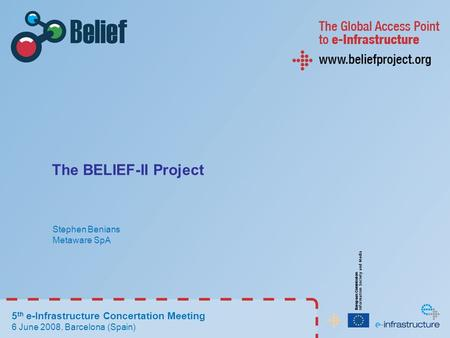 The BELIEF-II Project Stephen Benians Metaware SpA 5 th e-Infrastructure Concertation Meeting 6 June 2008, Barcelona (Spain)