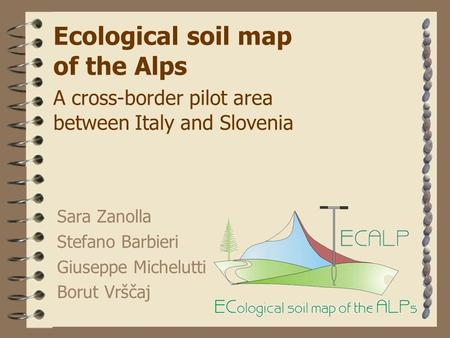 Ecological soil map of the Alps A cross-border pilot area between Italy and Slovenia Sara Zanolla Stefano Barbieri Giuseppe Michelutti Borut Vrščaj.