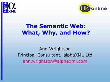 The Semantic Web: What, Why, and How? Ann Wrightson Principal Consultant, alphaXML Ltd