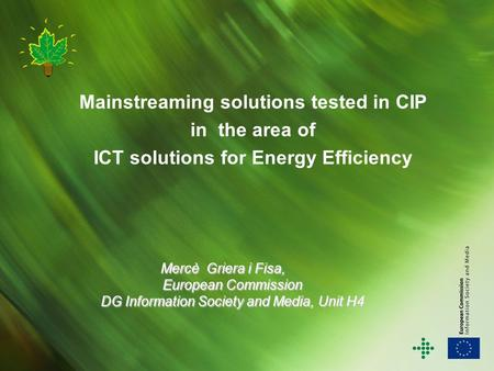 Mainstreaming solutions tested in CIP in the area of ICT solutions for Energy Efficiency Mercè Griera i Fisa, European Commission DG Information Society.